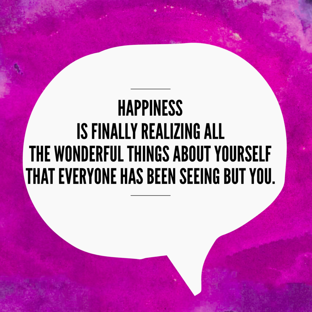 happiness is finally realizing all the wonderful things about yourself that everyone has been seeing but you quote
